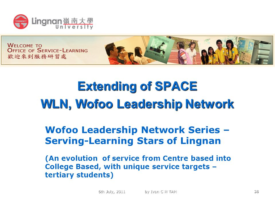 38 Extending of SPACE WLN, Wofoo Leadership Network 6th July, 2011 by Ivan C H TAM Wofoo Leadership Network Series – Serving-Learning Stars of Lingnan (An evolution of service from Centre based into College Based, with unique service targets – tertiary students)