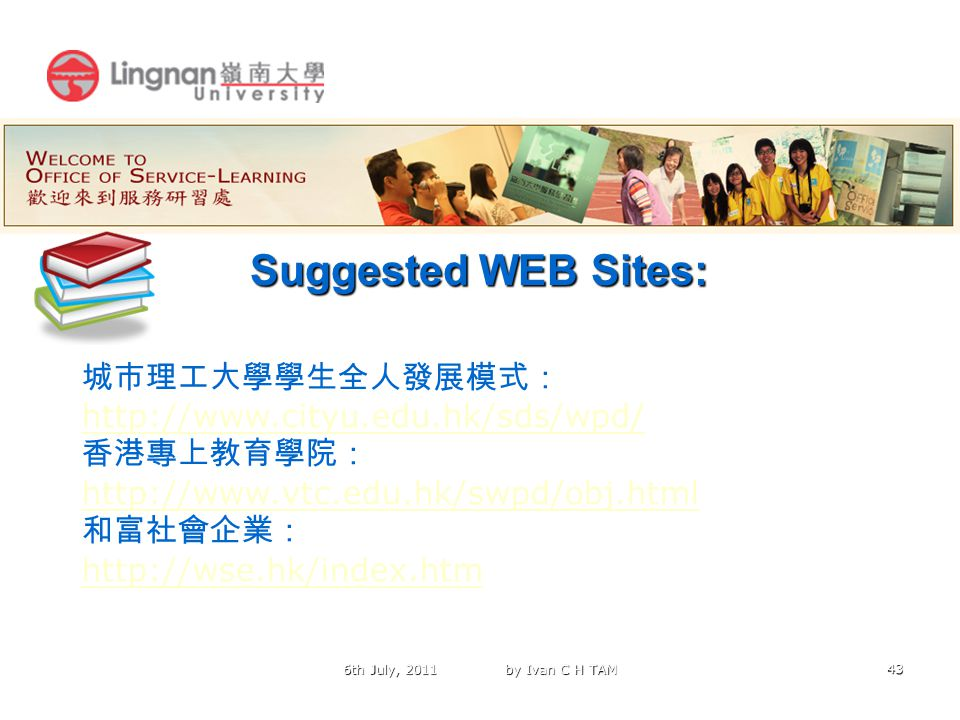 43 Suggested WEB Sites: 6th July, 2011 by Ivan C H TAM 城市理工大學學生全人發展模式: http://www.cityu.edu.hk/sds/wpd/ http://www.cityu.edu.hk/sds/wpd/ 香港專上教育學院: http://www.vtc.edu.hk/swpd/obj.html http://www.vtc.edu.hk/swpd/obj.html 和富社會企業: http://wse.hk/index.htm