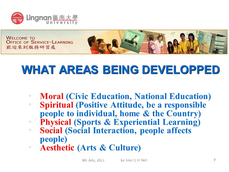 7 WHAT AREAS BEING DEVELOPPED Moral (Civic Education, National Education) Spiritual (Positive Attitude, be a responsible people to individual, home & the Country) Physical (Sports & Experiential Learning) Social (Social Interaction, people affects people) Aesthetic (Arts & Culture) 6th July, 2011 by Ivan C H TAM