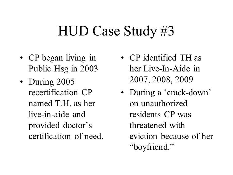 HUD Case Study #3 CP began living in Public Hsg in 2003 During 2005 recertification CP named T.H. as her live-in-aide and provided doctor's certificat