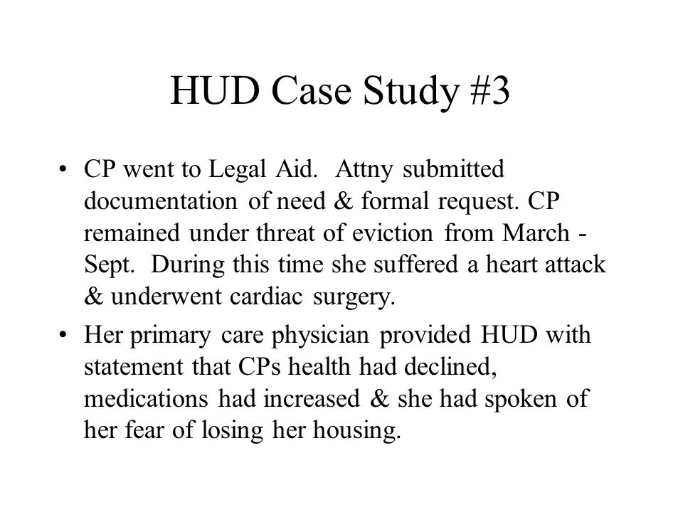 HUD Case Study #3 CP went to Legal Aid. Attny submitted documentation of need & formal request. CP remained under threat of eviction from March - Sept