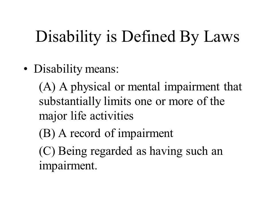 Disability is Defined By Laws Disability means: (A) A physical or mental impairment that substantially limits one or more of the major life activities