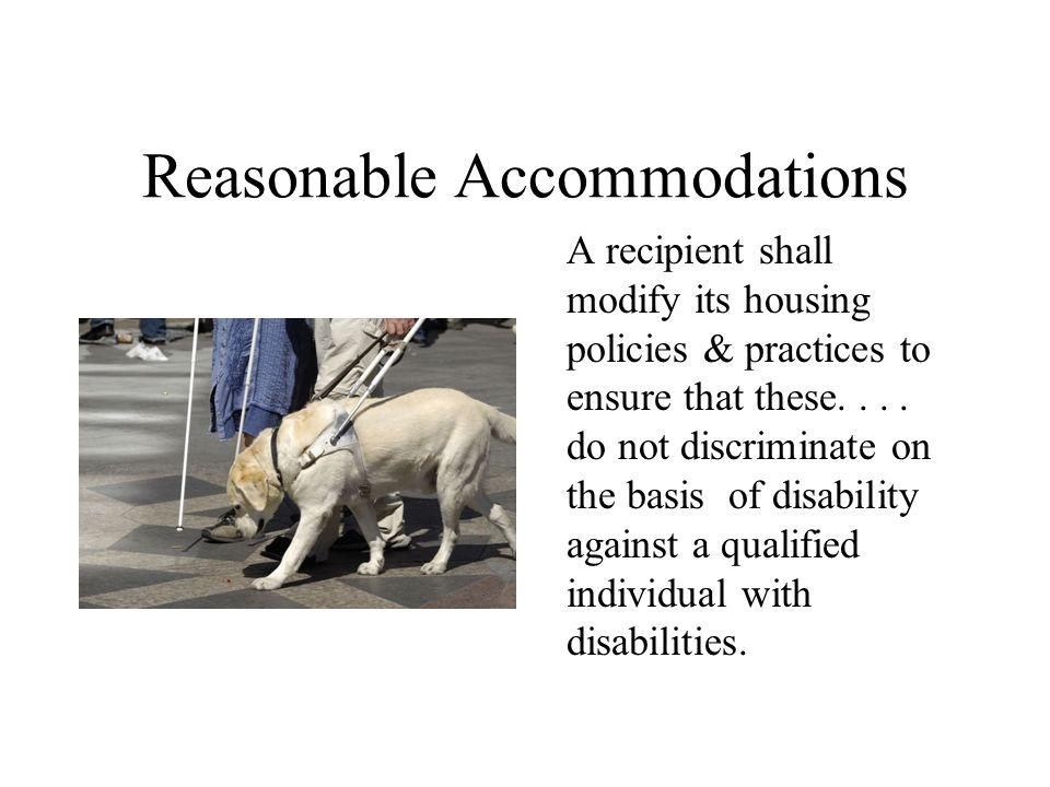 Reasonable Accommodations A recipient shall modify its housing policies & practices to ensure that these.... do not discriminate on the basis of disab