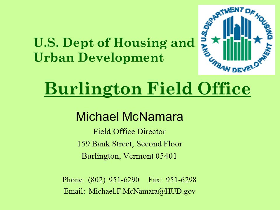 Michael McNamara Field Office Director 159 Bank Street, Second Floor Burlington, Vermont 05401 Phone: (802) 951-6290 Fax: 951-6298 Email: Michael.F.McNamara@HUD.gov U.S.