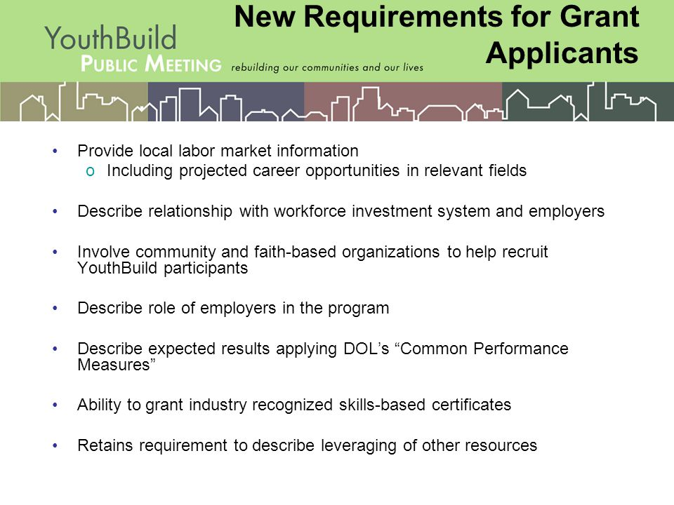 Provide local labor market information oIncluding projected career opportunities in relevant fields Describe relationship with workforce investment system and employers Involve community and faith-based organizations to help recruit YouthBuild participants Describe role of employers in the program Describe expected results applying DOL's Common Performance Measures Ability to grant industry recognized skills-based certificates Retains requirement to describe leveraging of other resources New Requirements for Grant Applicants