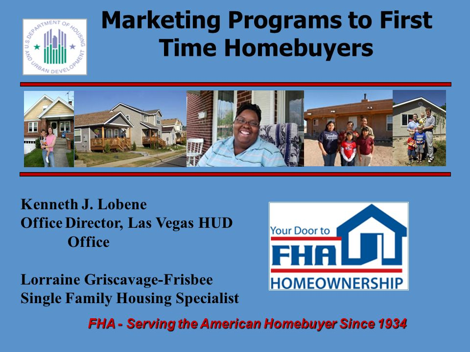 www.hud.gov1-800-Call FHA FHA - Serving American Homebuyers Since 1934 Class Overview  Introduction – Marketing Conditions and the First Time Homebuyer  HUD programs for First Time Homebuyers  Strategies for a Successful Marketing Campaign