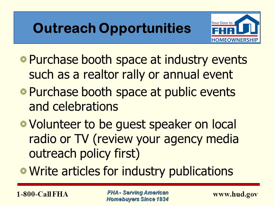 www.hud.gov1-800-Call FHA Outreach Opportunities Purchase booth space at industry events such as a realtor rally or annual event Purchase booth space at public events and celebrations Volunteer to be guest speaker on local radio or TV (review your agency media outreach policy first) Write articles for industry publications FHA - Serving American Homebuyers Since 1934