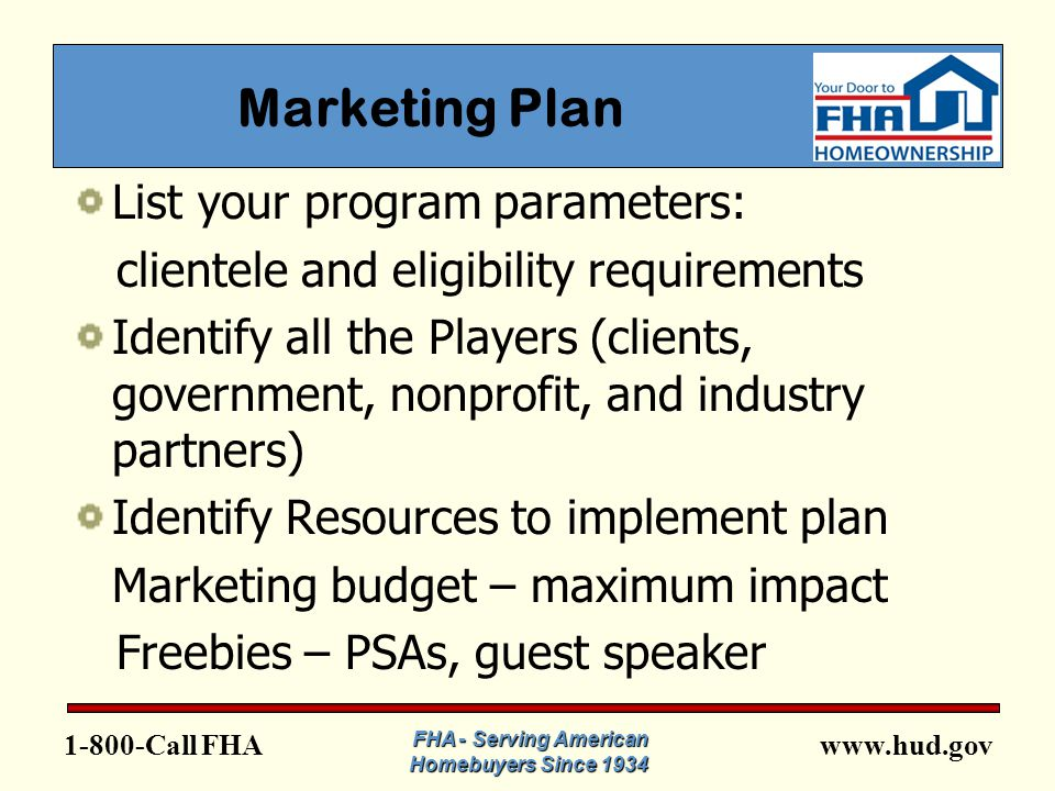 www.hud.gov1-800-Call FHA Marketing Plan List your program parameters: clientele and eligibility requirements Identify all the Players (clients, government, nonprofit, and industry partners) Identify Resources to implement plan Marketing budget – maximum impact Freebies – PSAs, guest speaker FHA - Serving American Homebuyers Since 1934