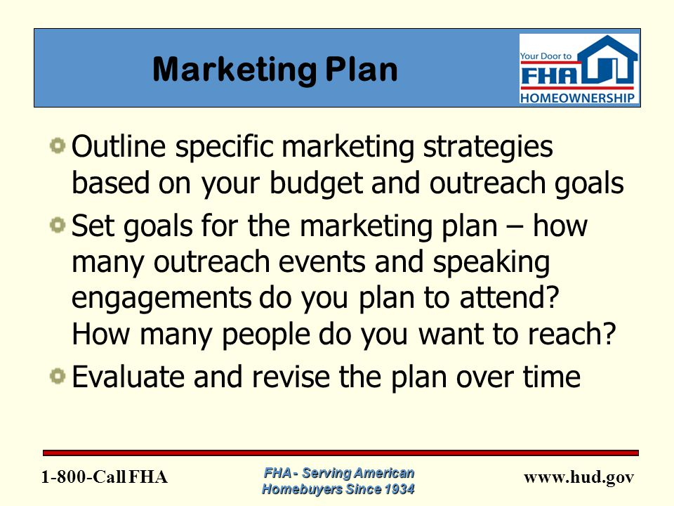 www.hud.gov1-800-Call FHA Marketing Plan Outline specific marketing strategies based on your budget and outreach goals Set goals for the marketing plan – how many outreach events and speaking engagements do you plan to attend.