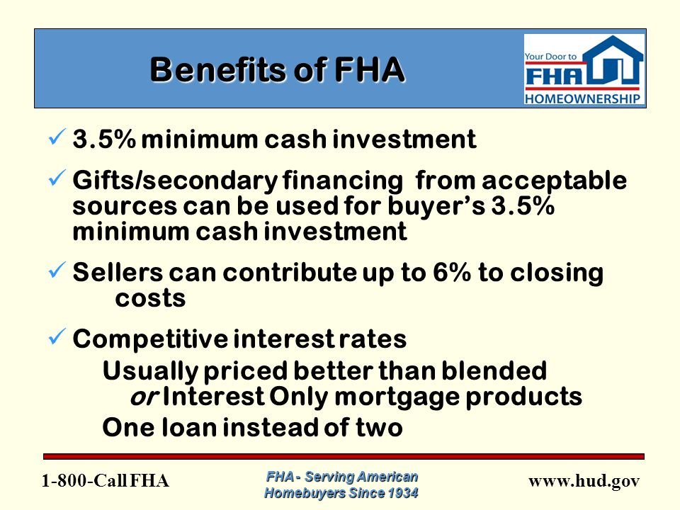 www.hud.gov1-800-Call FHA FHA - Serving American Homebuyers Since 1934 Programs to Help FTHB Fix Up Loan - Streamline (k)  Allows for finance of repairs after close of escrow  No minimum repair amount  Maximum repairs (up to $35,000) – items identified on appraisal must be repaired first  Can be used for purchase (including HUD REO properties) or refinancing with rehabilitation