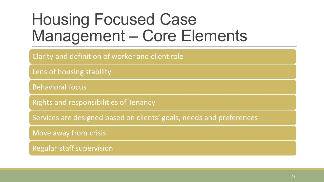 Housing Focused Case Management – Core Elements Clarity and definition of worker and client roleLens of housing stabilityBehavioral focusRights and responsibilities of TenancyServices are designed based on clients' goals, needs and preferencesMove away from crisisRegular staff supervision 12