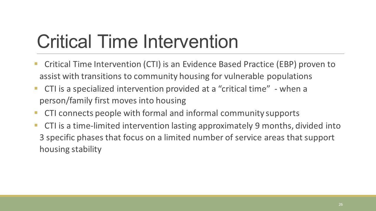 Critical Time Intervention  Critical Time Intervention (CTI) is an Evidence Based Practice (EBP) proven to assist with transitions to community housing for vulnerable populations  CTI is a specialized intervention provided at a critical time - when a person/family first moves into housing  CTI connects people with formal and informal community supports  CTI is a time-limited intervention lasting approximately 9 months, divided into 3 specific phases that focus on a limited number of service areas that support housing stability 26