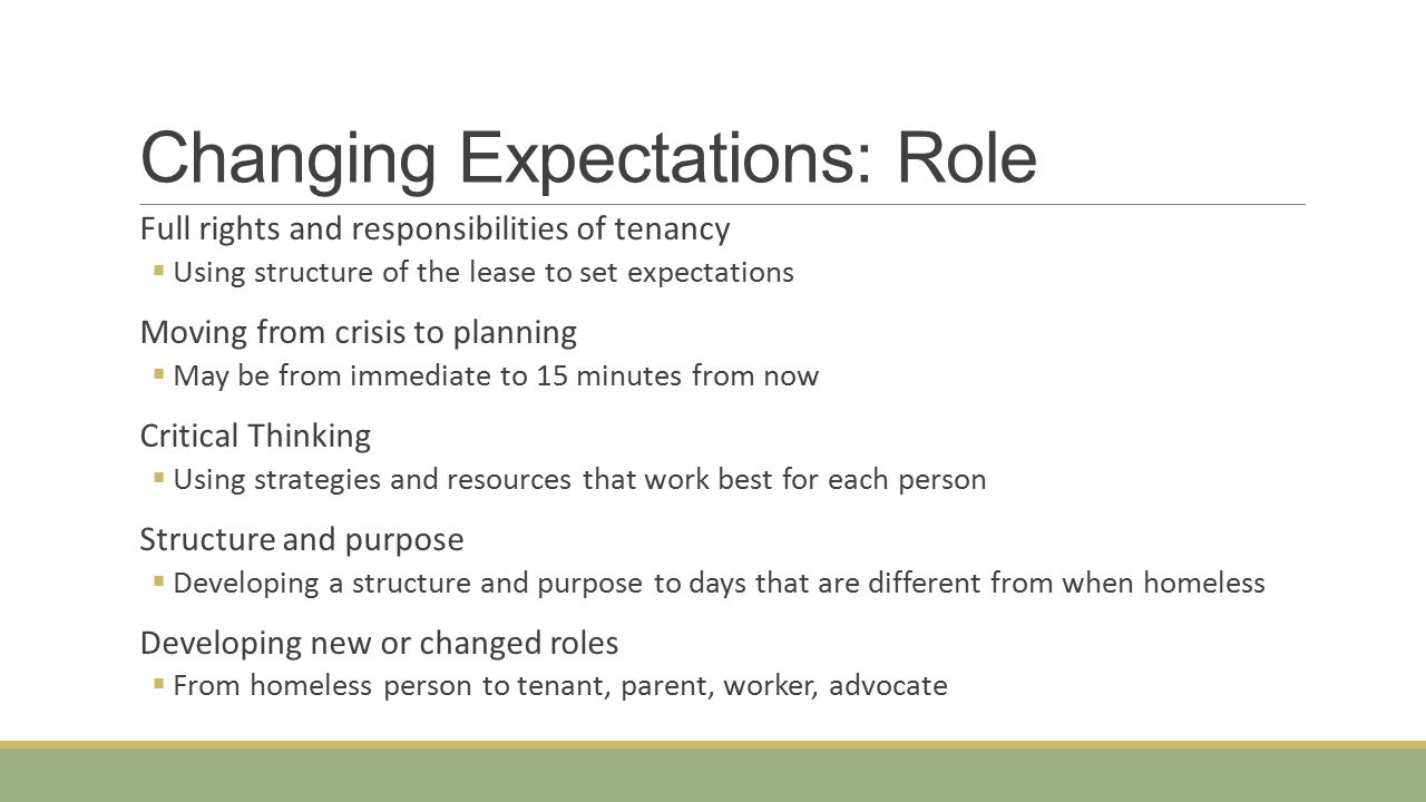 Changing Expectations: Role Full rights and responsibilities of tenancy  Using structure of the lease to set expectations Moving from crisis to planning  May be from immediate to 15 minutes from now Critical Thinking  Using strategies and resources that work best for each person Structure and purpose  Developing a structure and purpose to days that are different from when homeless Developing new or changed roles  From homeless person to tenant, parent, worker, advocate
