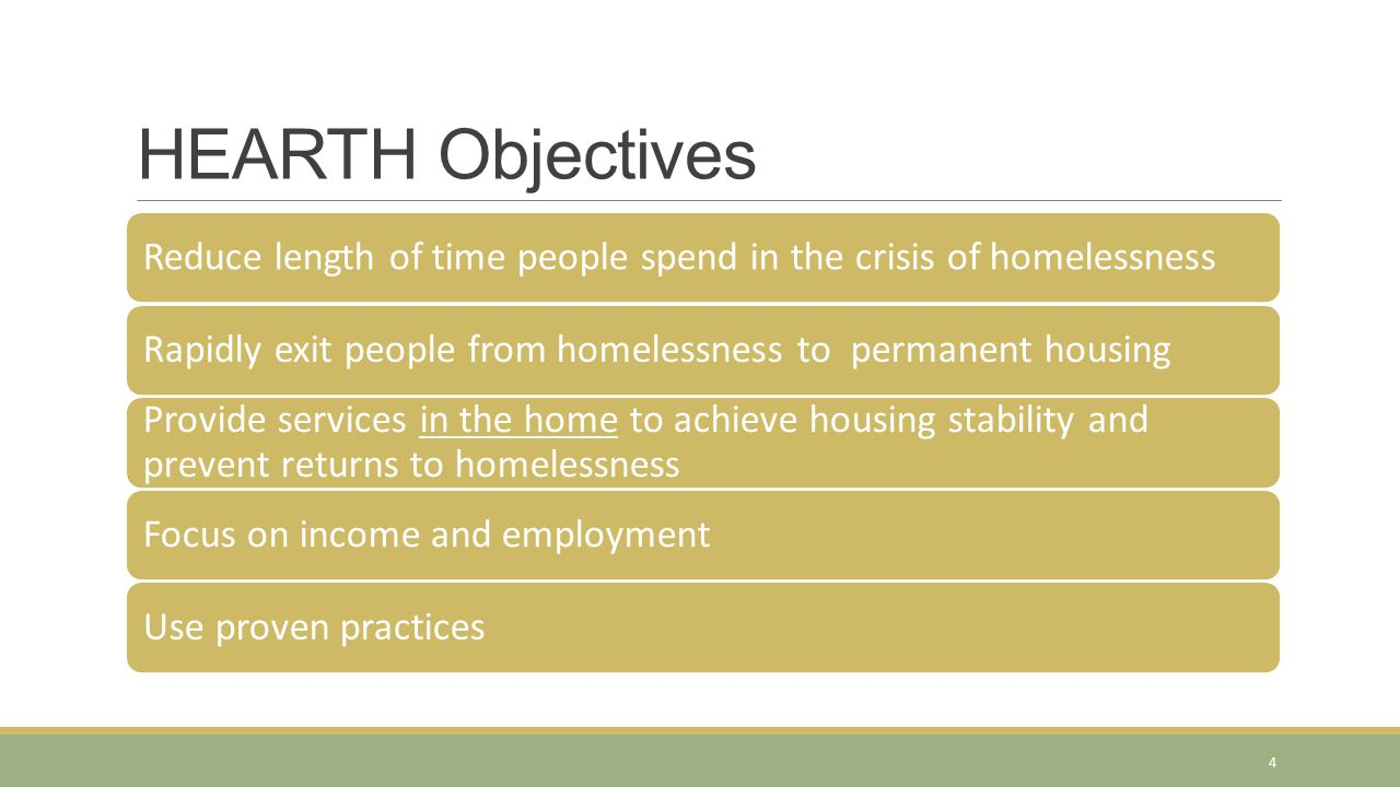 Reduce length of time people spend in the crisis of homelessnessRapidly exit people from homelessness to permanent housing Provide services in the home to achieve housing stability and prevent returns to homelessness Focus on income and employmentUse proven practices HEARTH Objectives 4