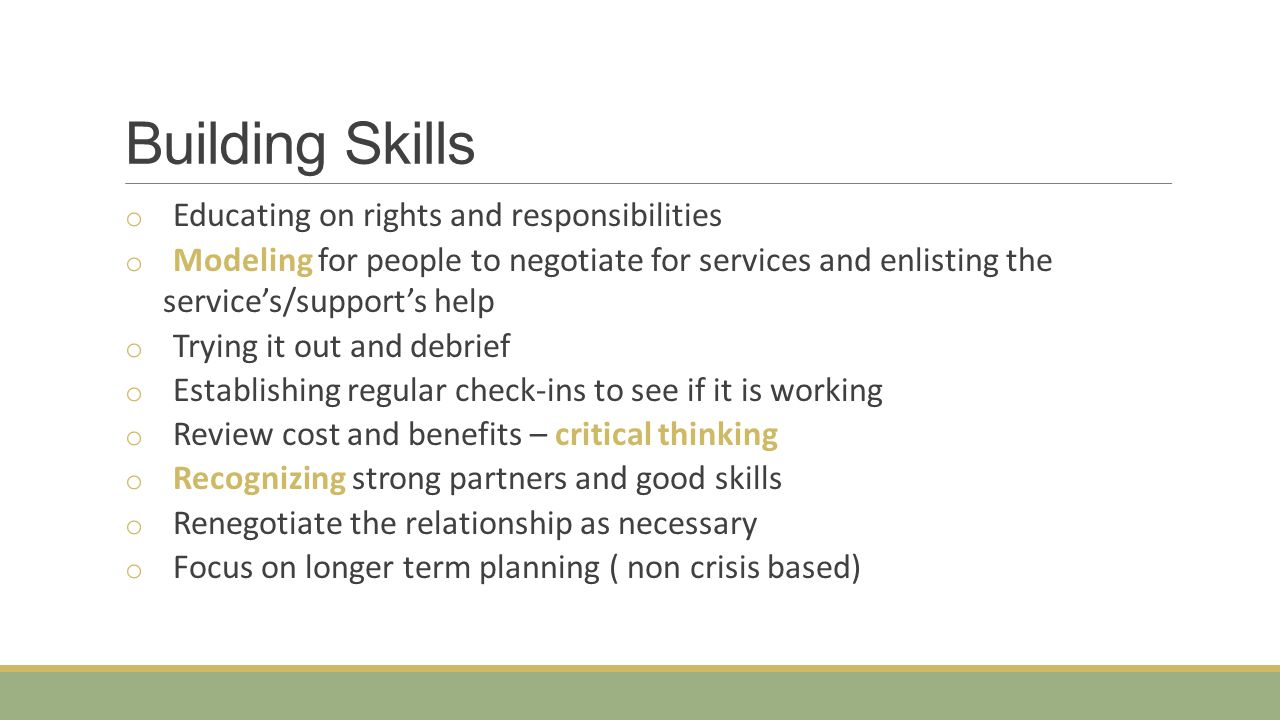 Building Skills o Educating on rights and responsibilities o Modeling for people to negotiate for services and enlisting the service's/support's help o Trying it out and debrief o Establishing regular check-ins to see if it is working o Review cost and benefits – critical thinking o Recognizing strong partners and good skills o Renegotiate the relationship as necessary o Focus on longer term planning ( non crisis based)