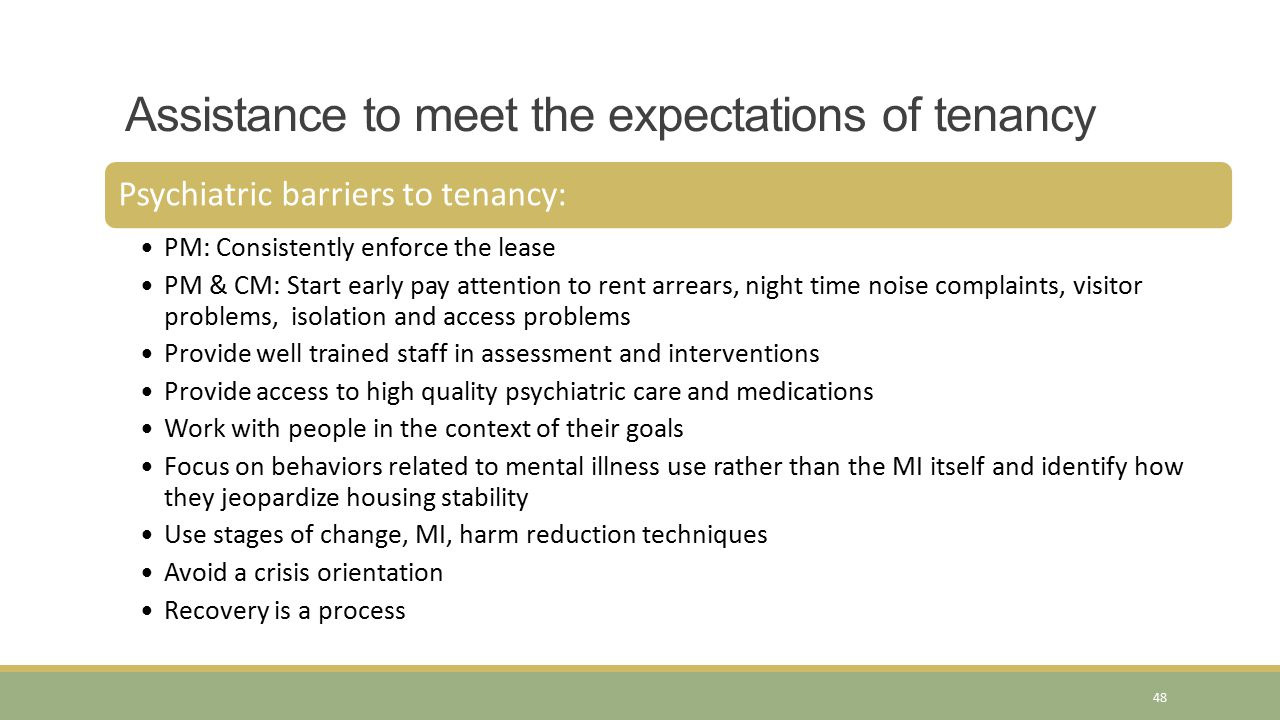 Assistance to meet the expectations of tenancy Psychiatric barriers to tenancy: PM: Consistently enforce the lease PM & CM: Start early pay attention to rent arrears, night time noise complaints, visitor problems, isolation and access problems Provide well trained staff in assessment and interventions Provide access to high quality psychiatric care and medications Work with people in the context of their goals Focus on behaviors related to mental illness use rather than the MI itself and identify how they jeopardize housing stability Use stages of change, MI, harm reduction techniques Avoid a crisis orientation Recovery is a process 48