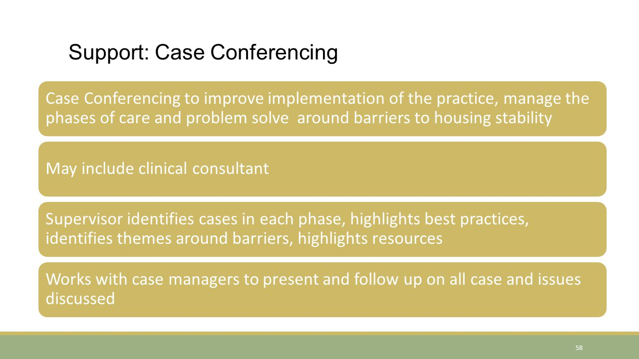 Support: Case Conferencing Case Conferencing to improve implementation of the practice, manage the phases of care and problem solve around barriers to housing stability May include clinical consultant Supervisor identifies cases in each phase, highlights best practices, identifies themes around barriers, highlights resources Works with case managers to present and follow up on all case and issues discussed 58