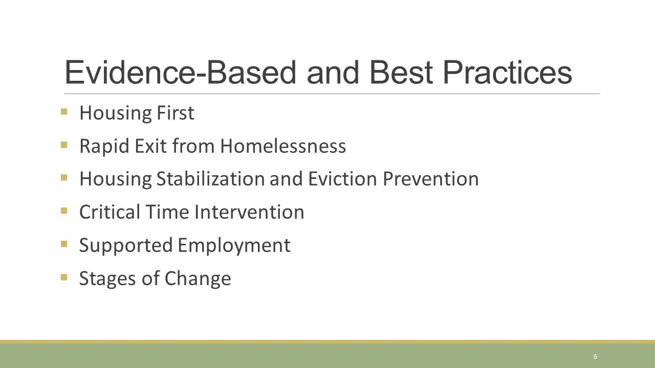 Evidence-Based and Best Practices  Housing First  Rapid Exit from Homelessness  Housing Stabilization and Eviction Prevention  Critical Time Intervention  Supported Employment  Stages of Change 6