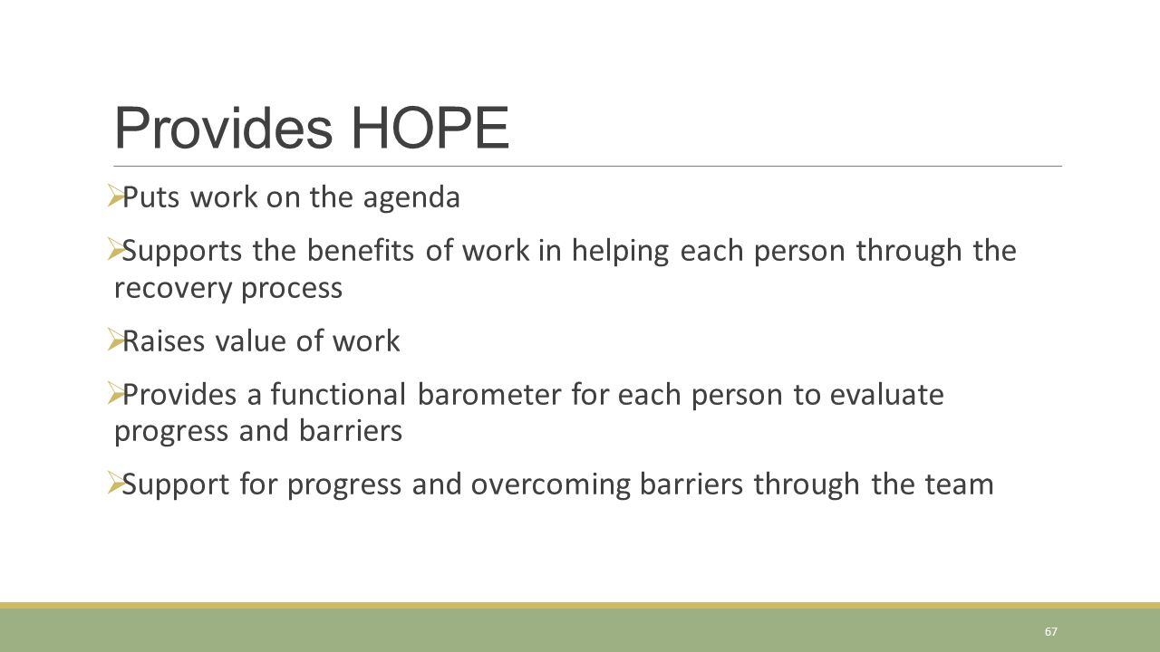  Puts work on the agenda  Supports the benefits of work in helping each person through the recovery process  Raises value of work  Provides a functional barometer for each person to evaluate progress and barriers  Support for progress and overcoming barriers through the team Provides HOPE 67