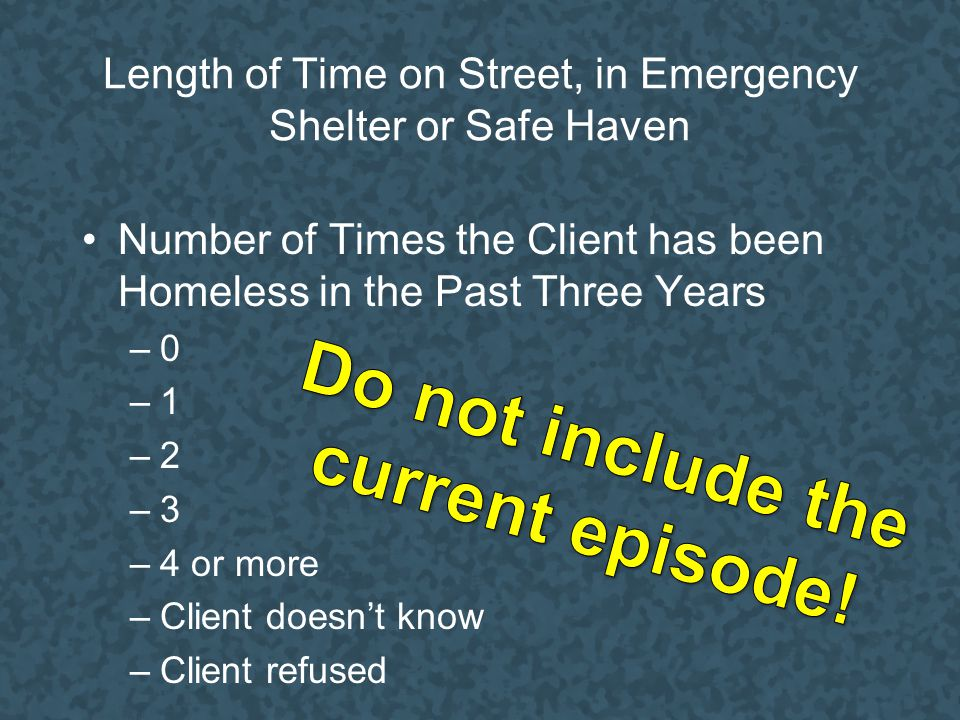 Length of Time on Street, in Emergency Shelter or Safe Haven Number of Times the Client has been Homeless in the Past Three Years –0 –1 –2 –3 –4 or more –Client doesn't know –Client refused