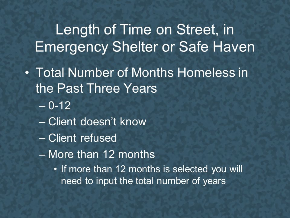 Length of Time on Street, in Emergency Shelter or Safe Haven Total Number of Months Homeless in the Past Three Years –0-12 –Client doesn't know –Client refused –More than 12 months If more than 12 months is selected you will need to input the total number of years