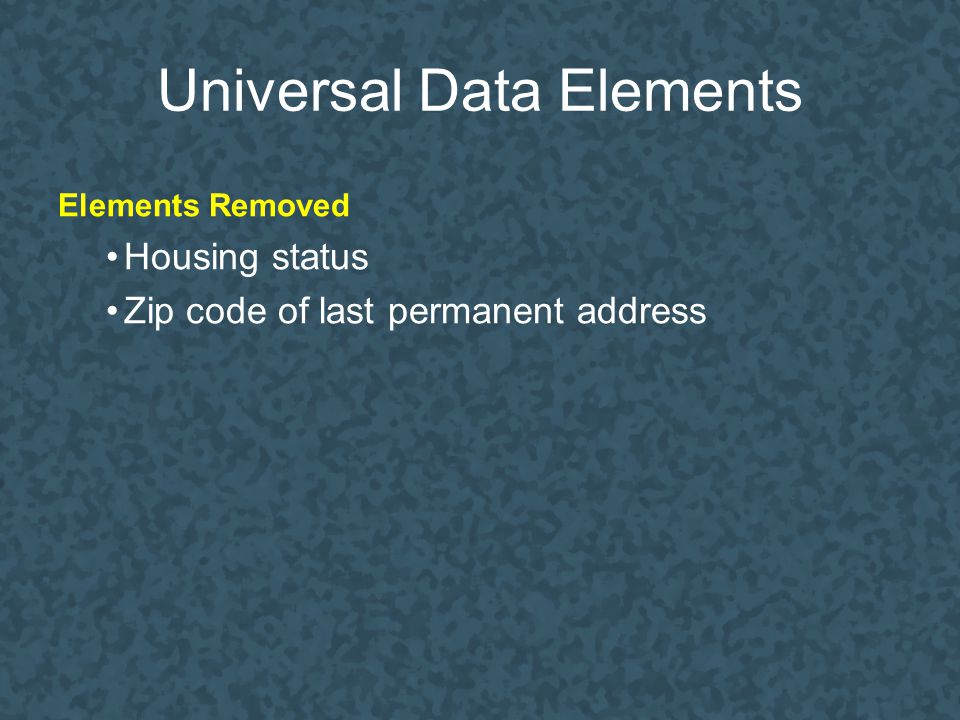 Universal Data Elements Elements Removed Housing status Zip code of last permanent address