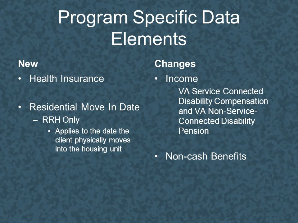 Program Specific Data Elements New Health Insurance Residential Move In Date –RRH Only Applies to the date the client physically moves into the housing unit Changes Income –VA Service-Connected Disability Compensation and VA Non-Service- Connected Disability Pension Non-cash Benefits