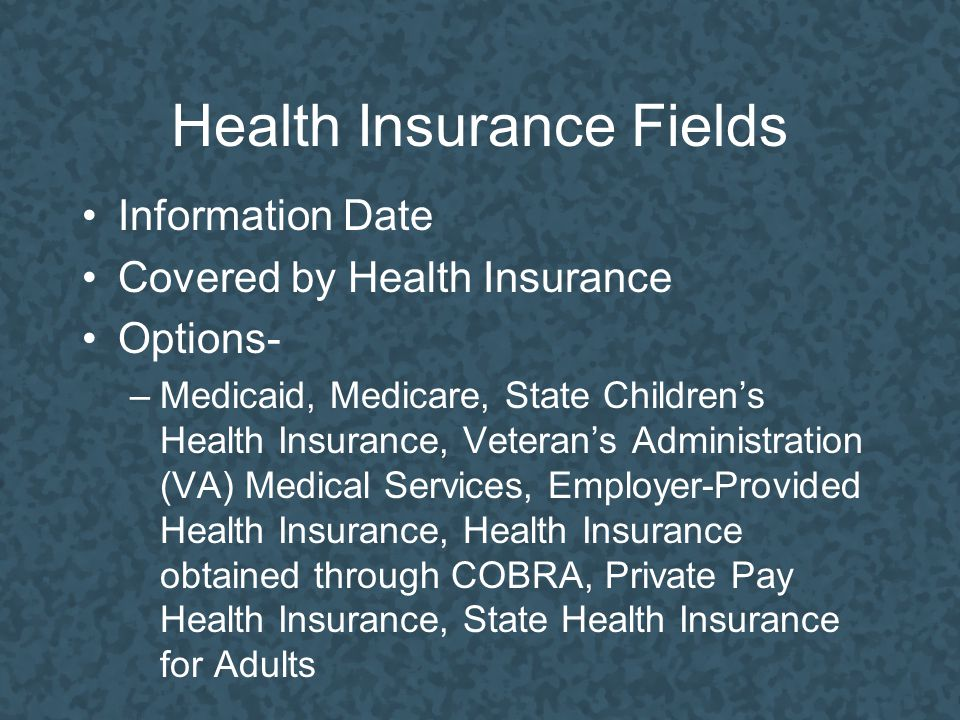 Health Insurance Fields Information Date Covered by Health Insurance Options- –Medicaid, Medicare, State Children's Health Insurance, Veteran's Administration (VA) Medical Services, Employer-Provided Health Insurance, Health Insurance obtained through COBRA, Private Pay Health Insurance, State Health Insurance for Adults