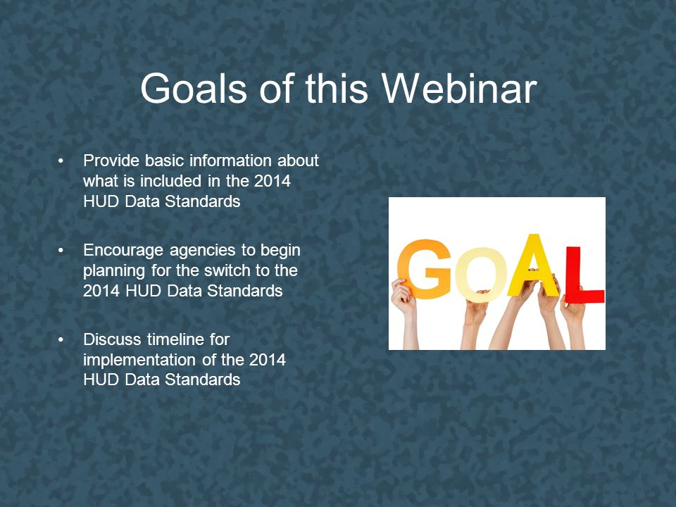 Goals of this Webinar Provide basic information about what is included in the 2014 HUD Data Standards Encourage agencies to begin planning for the switch to the 2014 HUD Data Standards Discuss timeline for implementation of the 2014 HUD Data Standards