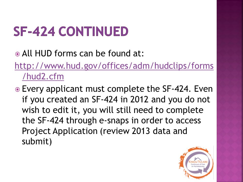  All HUD forms can be found at: http://www.hud.gov/offices/adm/hudclips/forms /hud2.cfm  Every applicant must complete the SF‐424. Even if you creat