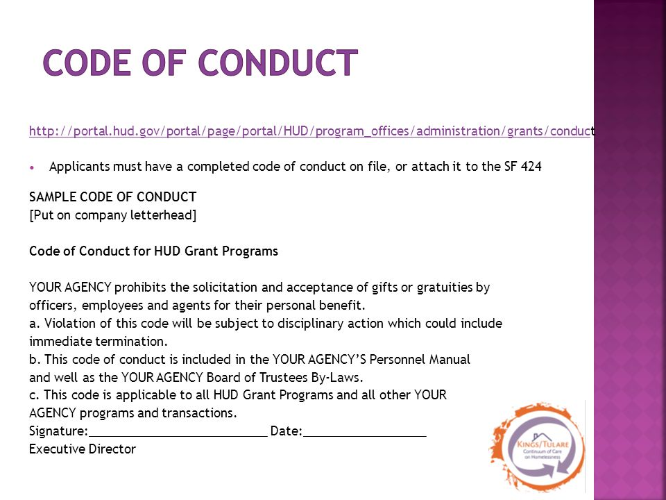 http://portal.hud.gov/portal/page/portal/HUD/program_offices/administration/grants/conduct Applicants must have a completed code of conduct on file, or attach it to the SF 424 SAMPLE CODE OF CONDUCT [Put on company letterhead] Code of Conduct for HUD Grant Programs YOUR AGENCY prohibits the solicitation and acceptance of gifts or gratuities by officers, employees and agents for their personal benefit.