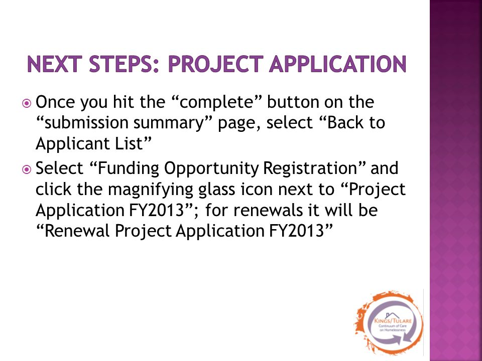  Once you hit the complete button on the submission summary page, select Back to Applicant List  Select Funding Opportunity Registration and click the magnifying glass icon next to Project Application FY2013 ; for renewals it will be Renewal Project Application FY2013