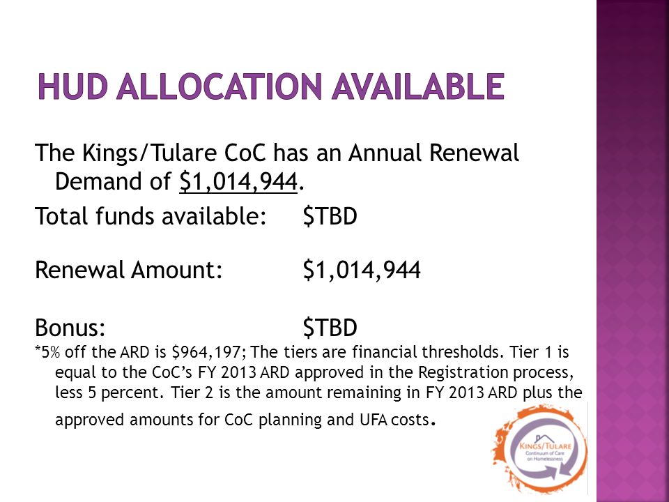 The Kings/Tulare CoC has an Annual Renewal Demand of $1,014,944. Total funds available: $TBD Renewal Amount: $1,014,944 Bonus:$TBD *5% off the ARD is