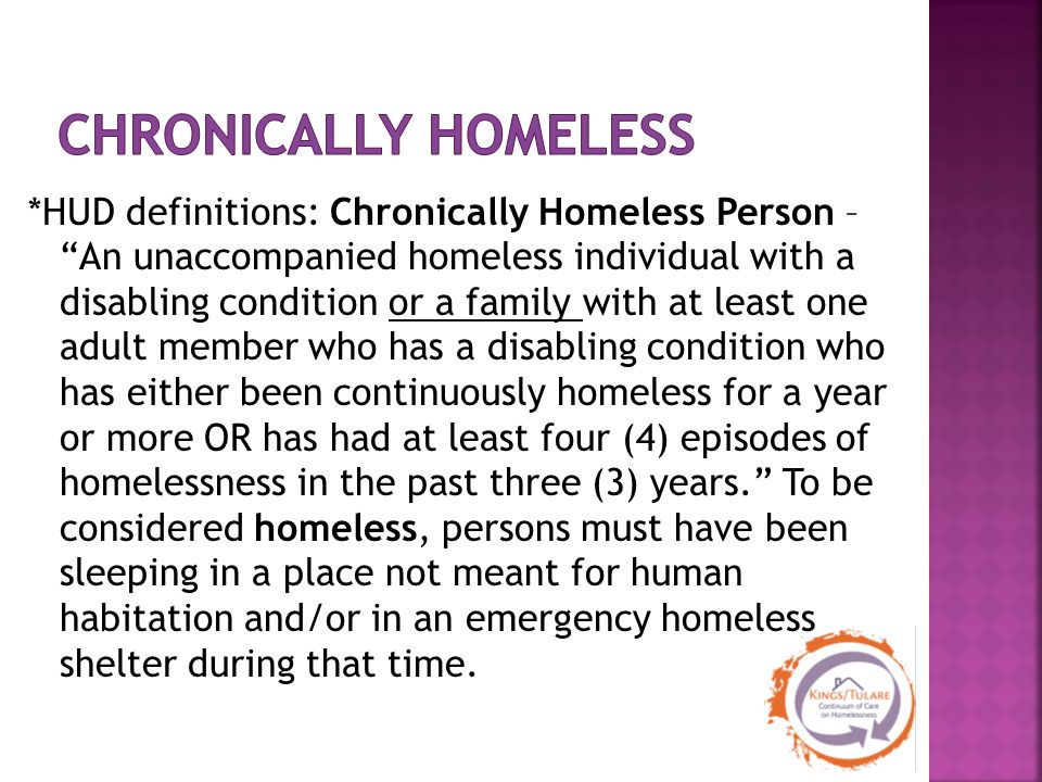 *HUD definitions: Chronically Homeless Person – An unaccompanied homeless individual with a disabling condition or a family with at least one adult member who has a disabling condition who has either been continuously homeless for a year or more OR has had at least four (4) episodes of homelessness in the past three (3) years. To be considered homeless, persons must have been sleeping in a place not meant for human habitation and/or in an emergency homeless shelter during that time.