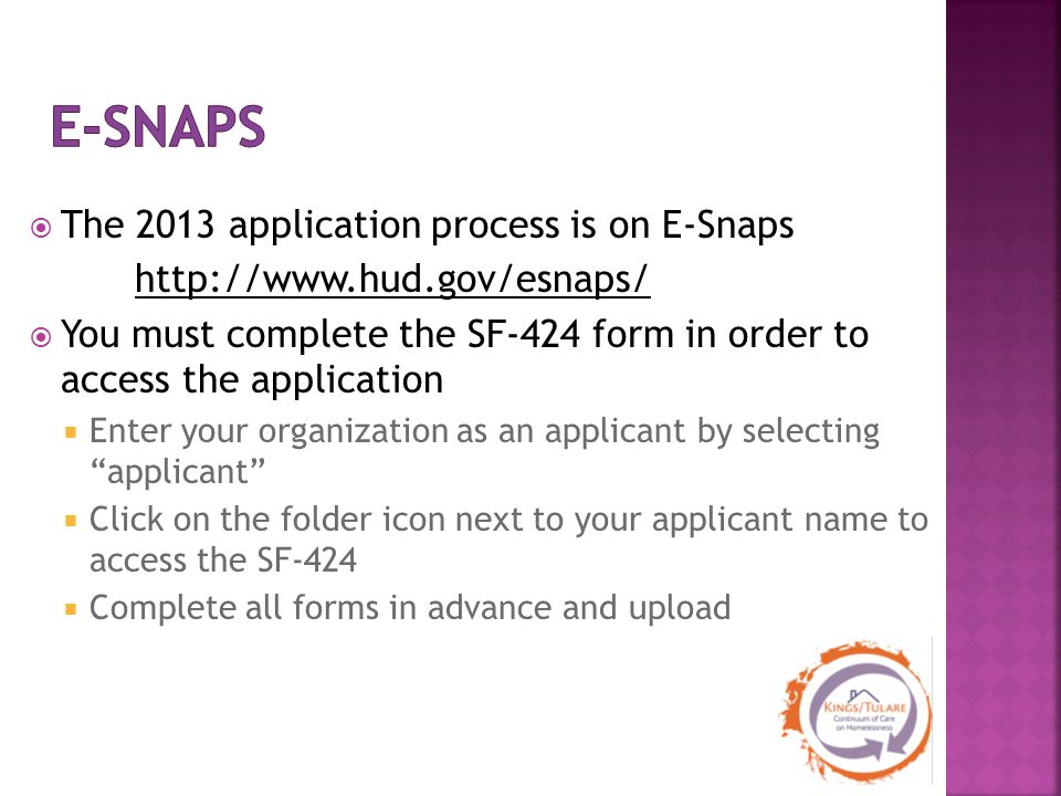  The 2013 application process is on E-Snaps http://www.hud.gov/esnaps/  You must complete the SF-424 form in order to access the application  Enter