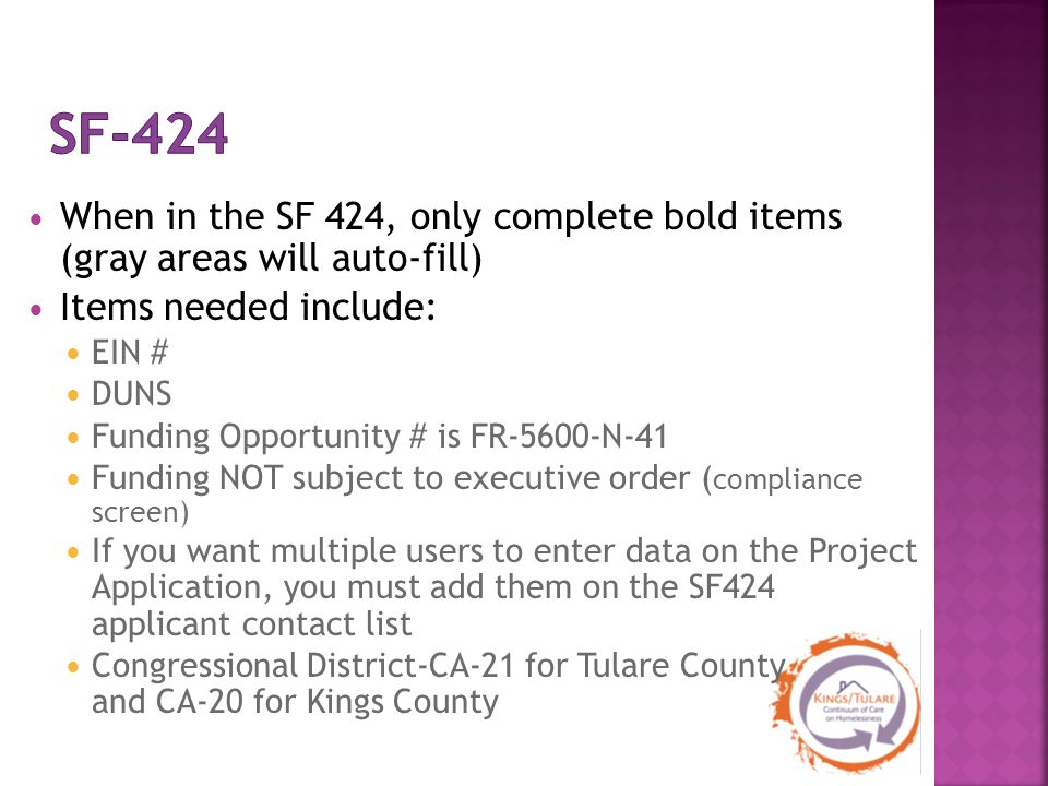 When in the SF 424, only complete bold items (gray areas will auto-fill) Items needed include: EIN # DUNS Funding Opportunity # is FR-5600-N-41 Funding NOT subject to executive order ( compliance screen) If you want multiple users to enter data on the Project Application, you must add them on the SF424 applicant contact list Congressional District-CA-21 for Tulare County and CA-20 for Kings County