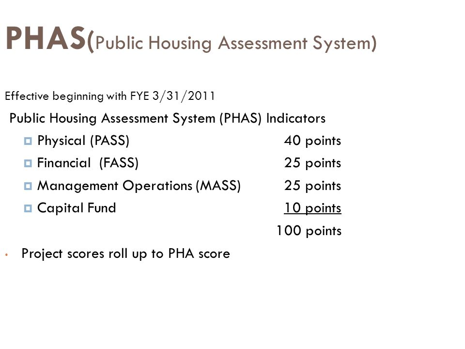 PHAS ( Public Housing Assessment System) Effective beginning with FYE 3/31/2011 Public Housing Assessment System (PHAS) Indicators  Physical (PASS)40