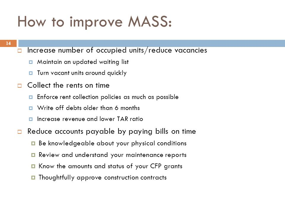 How to improve MASS: 14  Increase number of occupied units/reduce vacancies  Maintain an updated waiting list  Turn vacant units around quickly  Collect the rents on time  Enforce rent collection policies as much as possible  Write off debts older than 6 months  Increase revenue and lower TAR ratio  Reduce accounts payable by paying bills on time  Be knowledgeable about your physical conditions  Review and understand your maintenance reports  Know the amounts and status of your CFP grants  Thoughtfully approve construction contracts