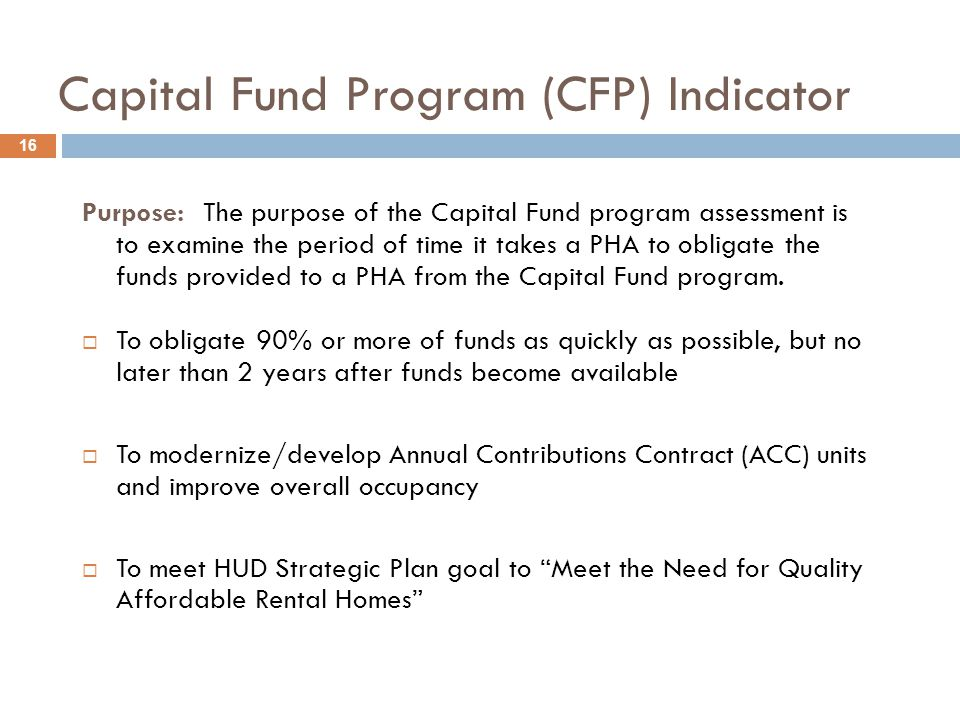 Capital Fund Program (CFP) Indicator 16 Purpose: The purpose of the Capital Fund program assessment is to examine the period of time it takes a PHA to obligate the funds provided to a PHA from the Capital Fund program.