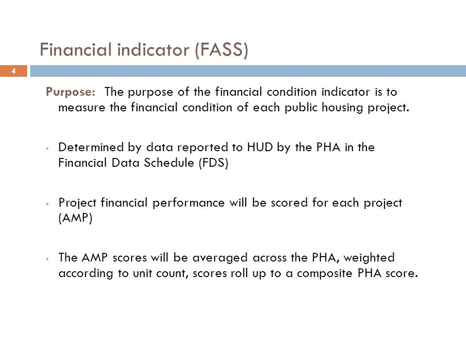 Financial indicator (FASS) 4 Purpose: The purpose of the financial condition indicator is to measure the financial condition of each public housing project.