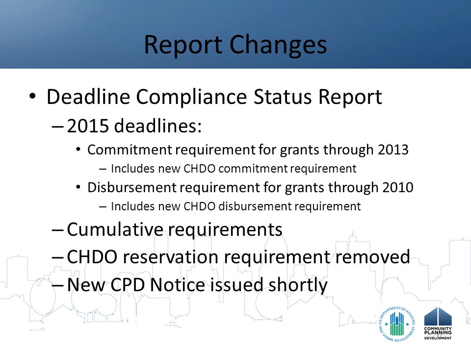 Report Changes Deadline Compliance Status Report – 2015 deadlines: Commitment requirement for grants through 2013 – Includes new CHDO commitment requirement Disbursement requirement for grants through 2010 – Includes new CHDO disbursement requirement – Cumulative requirements – CHDO reservation requirement removed – New CPD Notice issued shortly 21