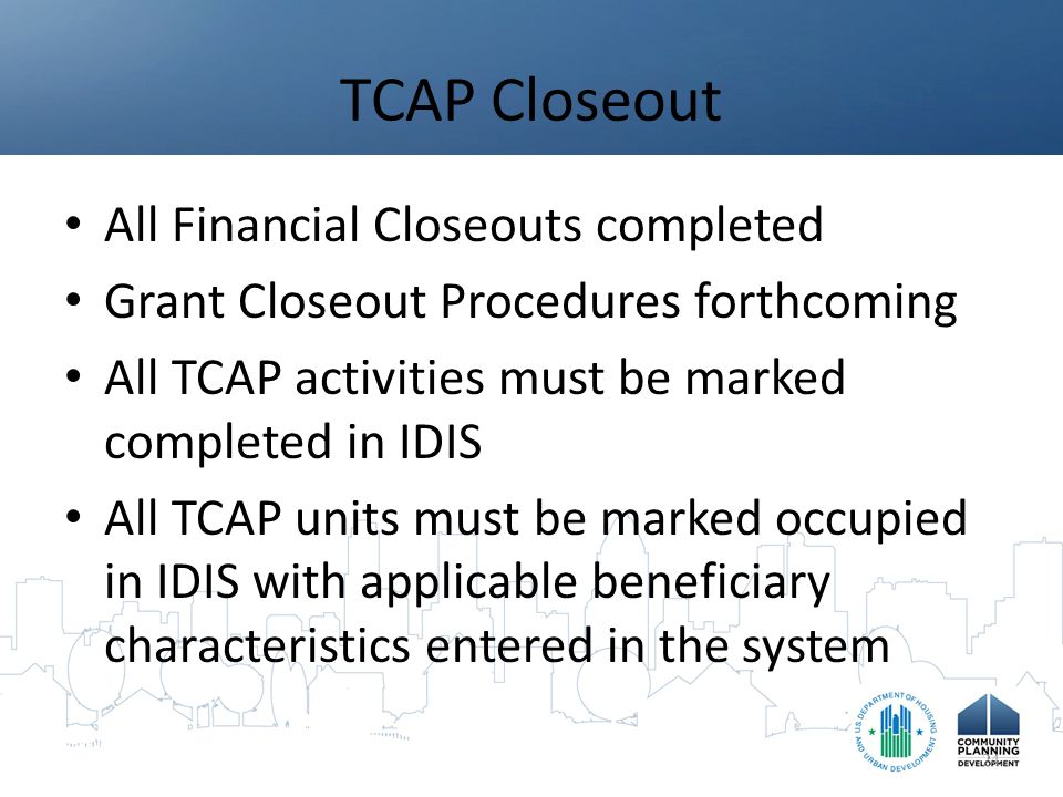TCAP Closeout All Financial Closeouts completed Grant Closeout Procedures forthcoming All TCAP activities must be marked completed in IDIS All TCAP units must be marked occupied in IDIS with applicable beneficiary characteristics entered in the system 24