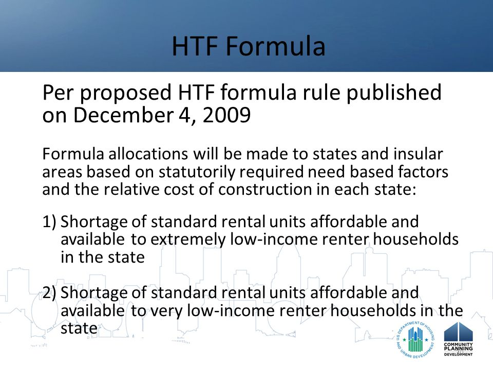 HTF Formula Per proposed HTF formula rule published on December 4, 2009 Formula allocations will be made to states and insular areas based on statutorily required need based factors and the relative cost of construction in each state: 1)Shortage of standard rental units affordable and available to extremely low-income renter households in the state 2)Shortage of standard rental units affordable and available to very low-income renter households in the state 30