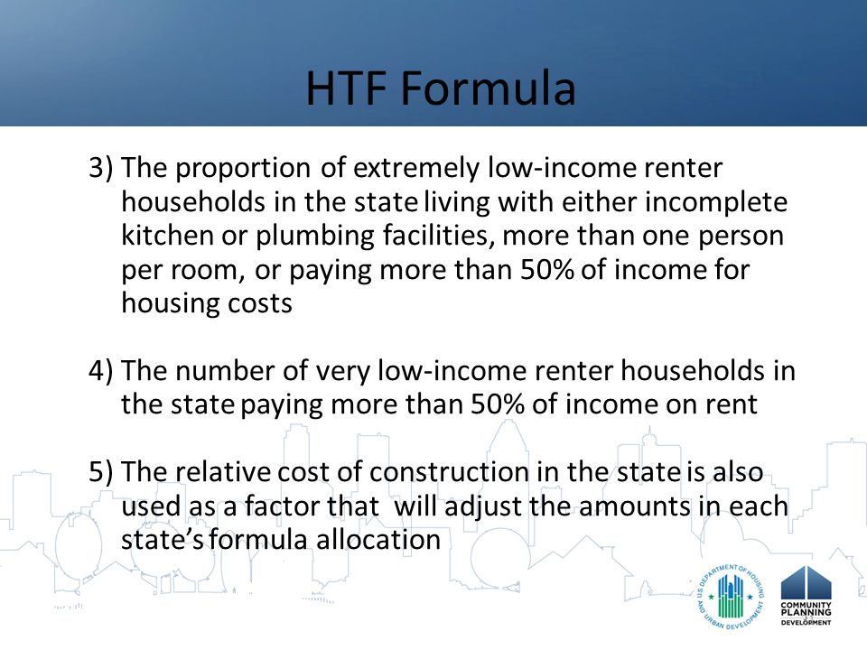 HTF Formula 3)The proportion of extremely low-income renter households in the state living with either incomplete kitchen or plumbing facilities, more than one person per room, or paying more than 50% of income for housing costs 4)The number of very low-income renter households in the state paying more than 50% of income on rent 5)The relative cost of construction in the state is also used as a factor that will adjust the amounts in each state's formula allocation 31