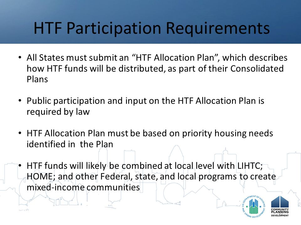 HTF Participation Requirements All States must submit an HTF Allocation Plan , which describes how HTF funds will be distributed, as part of their Consolidated Plans Public participation and input on the HTF Allocation Plan is required by law HTF Allocation Plan must be based on priority housing needs identified in the Plan HTF funds will likely be combined at local level with LIHTC; HOME; and other Federal, state, and local programs to create mixed-income communities 33