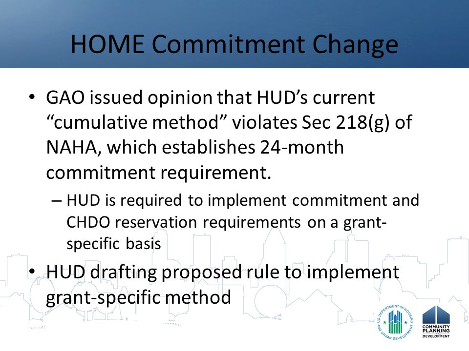 HOME Commitments GAO Decision: HUD must change method of determining compliance with commitment deadlines from cumulative method to grant-specific method – PJs required to commit funds from each specific grant within 24 months – 15% of each grant must be used for CHDO set-aside project (no more cumulative average) HOME funds that become uncommitted after 24 month deadline cannot be recommitted – Cancelled projects – Projects completed below budget Change to treatment of program income required 7