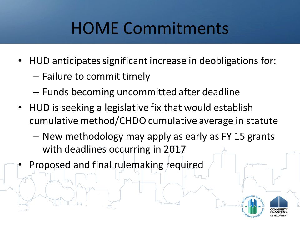 HOME Commitments HUD anticipates significant increase in deobligations for: – Failure to commit timely – Funds becoming uncommitted after deadline HUD is seeking a legislative fix that would establish cumulative method/CHDO cumulative average in statute – New methodology may apply as early as FY 15 grants with deadlines occurring in 2017 Proposed and final rulemaking required 8