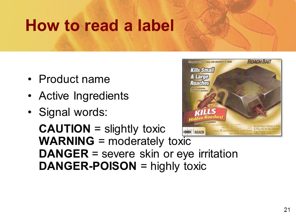 21 How to read a label Product name Active Ingredients Signal words: CAUTION = slightly toxic WARNING = moderately toxic DANGER = severe skin or eye irritation DANGER-POISON = highly toxic