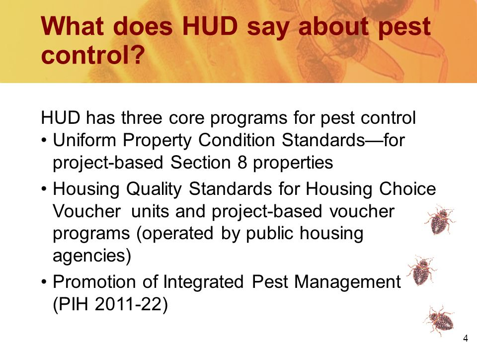 HUD has three core programs for pest control Uniform Property Condition Standards—for project-based Section 8 properties Housing Quality Standards for Housing Choice Voucher units and project-based voucher programs (operated by public housing agencies) Promotion of Integrated Pest Management (PIH 2011-22) 4 What does HUD say about pest control