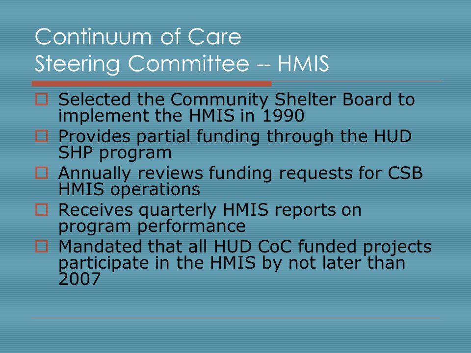 Continuum of Care Steering Committee -- HMIS  Selected the Community Shelter Board to implement the HMIS in 1990  Provides partial funding through the HUD SHP program  Annually reviews funding requests for CSB HMIS operations  Receives quarterly HMIS reports on program performance  Mandated that all HUD CoC funded projects participate in the HMIS by not later than 2007